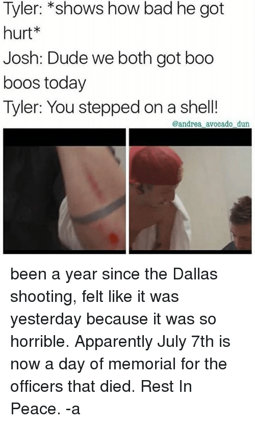 Dieded: Tyler: *shows how bad he got  hurt*  Josh: Dude we both got boo  boos today  Tyler: You stepped on a shell!  @andrea avocado dun been a year since the Dallas shooting, felt like it was yesterday because it was so horrible. Apparently July 7th is now a day of memorial for the officers that died. Rest In Peace. -a
