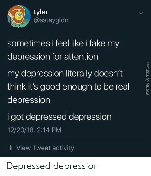 Memecenter: tyler  @sstaygldn  sometimes i feel like i fake my  depression for attention  my depression literally doesn't  think it's good eno ugh to be real  depression  i got depressed depression  12/20/18, 2:14 PM  ll View Tweet activity  MemeCenter.com Depressed depression
