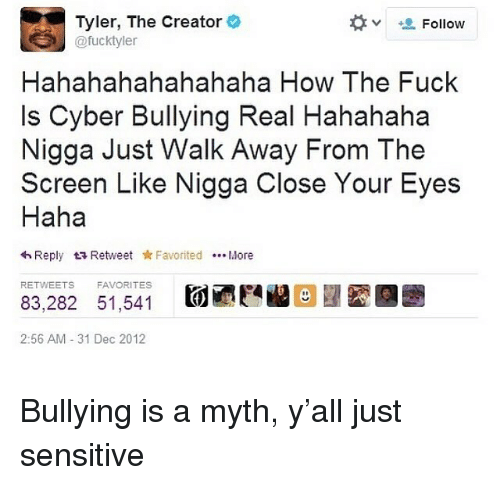 Just Walk Away: Tyler, The Creator  @fucktyle  Follow  Hahahahahahahaha How The Fuck  Is Cyber Bullying Real Hahahaha  Nigga Just Walk Away From The  Screen Like Nigga Close Your Eyes  Haha  わReply t Retweet * Favorited More  RETWEETS  FAVORITES  83,282 51,541  2:56 AM 31 Dec 2012 Bullying is a myth, y'all just sensitive