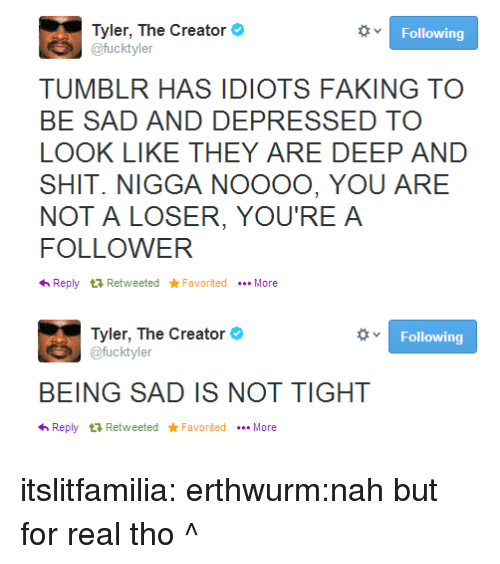 Shit, Target, and Tumblr: Tyler, The Creator  @fucktyler  Following  TUMBLR HAS IDIOTS FAKING TO  BE SAD AND DEPRESSED TO  LOOK LIKE THEY ARE DEEP AND  SHIT. NIGGA NOOOO, YOU ARE  NOT A LOSER, YOU'RE A  FOLLOWER  わReply t Retweeted ★Favorited More  Tyler, The Creator  Following  BEING SAD IS NOT TIGHT  わReply t Retweeted ★Favorited More itslitfamilia:  erthwurm:nah but for real tho  ^