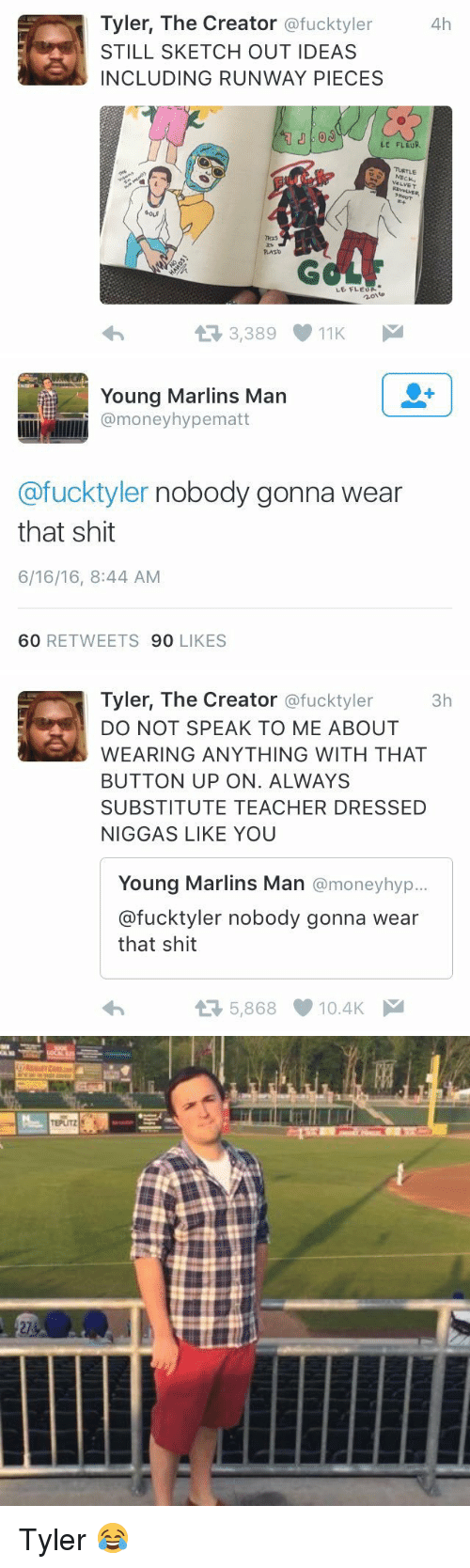Marlin: Tyler, The Creator  ofucktyler  4h  STILL SKETCH OUT IDEAS  INCLUDING RUNWAY PIECES  LE FLEUR.  VELVET  LE FLEUR  t 3,389 11K M   illllllii mone  Marlins Man  U  Young hypematt  @fucktyler nobody gonna wear  that shit  6/16/16, 8:44 AM  60 RETWEETS  90  LIKES   Tyler, The Creator  @fuck tyler  3h  DO NOT SPEAK TO ME ABOUT  WEARING ANYTHING WITH THAT  BUTTON UP ON. ALWAYS  SUBSTITUTE TEACHER DRESSED  NIGGAS LIKE YOU  Young Marlins Man  @money hyp...  @fucktyler nobody gonna wear  that shit  5,868 10.4K  M   TEPUTZ Tyler 😂