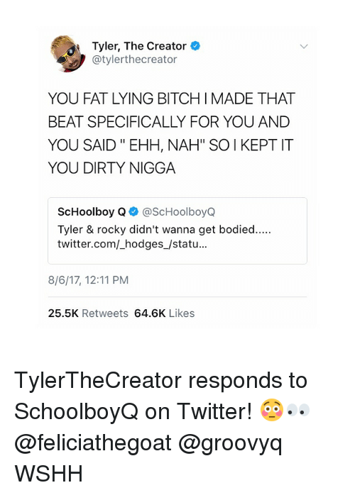 "Bitch, Memes, and Rocky: Tyler, The Creator  @tylerthecreator  YOU FAT LYING BITCH I MADE THAT  BEAT SPECIFICALLY FOR YOU ANDD  YOU SAID "" EHH, NAH"" SOI KEPT IT  YOU DIRTY NIGGA  ScHoolboy Q@ScHoolboyQ  Tyler & rocky didn't wanna get bodied....  twitter.com/_hodges_/statu...  8/6/17, 12:11 PM  25.5K Retweets 64.6K Likes TylerTheCreator responds to SchoolboyQ on Twitter! 😳👀 @feliciathegoat @groovyq WSHH"