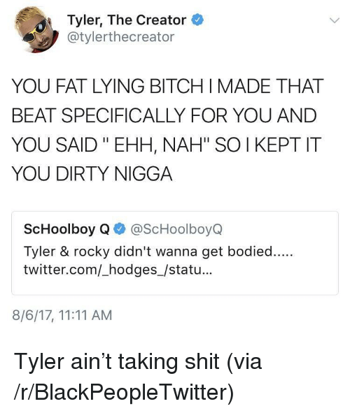 "Bitch, Blackpeopletwitter, and Rocky: Tyler, The Creator  @tylerthecreator  YOU FAT LYING BITCH IMADE THAT  BEAT SPECIFICALLY FOR YOU AND  YOU SAID ""EHH, NAH"" SO I KEPT IT  YOU DIRTY NIGGA  ScHoolboy Q@ScHoolboyQ  Tyler & rocky didn't wanna get bodied....  twitter.com/_hodges_/statu...  8/6/17, 11:11 AM <p>Tyler ain't taking shit (via /r/BlackPeopleTwitter)</p>"