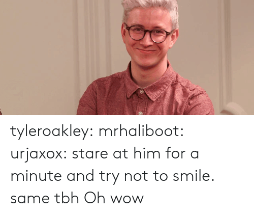Same Tbh: tyleroakley:  mrhaliboot:  urjaxox:  stare at him for a minute and try not to smile.    same tbh   Oh wow