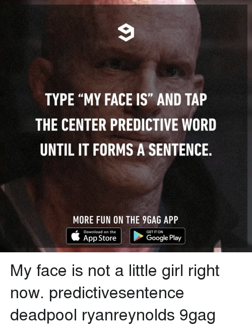 """9gag, Google, and Memes: TYPE """"MY FACE IS"""" AND TAP  THE CENTER PREDICTIVE WORD  UNTIL IT FORMS A SENTENCE  MORE FUN ON THE 9GAG APP  Download on the  App Store  GET IT ON  Google Play My face is not a little girl right now.⠀ predictivesentence deadpool ryanreynolds 9gag"""
