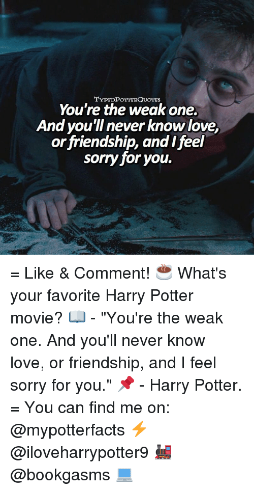 Typedpotterquotes Youre The Weak One And Youil Never Know Love Or