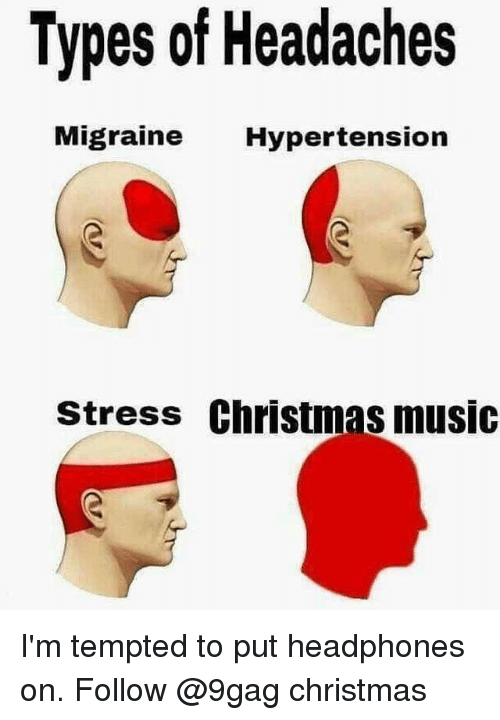 9gag, Christmas, and Memes: Types of Headaches  Migraine Hypertension  stress Christmas music I'm tempted to put headphones on. Follow @9gag christmas