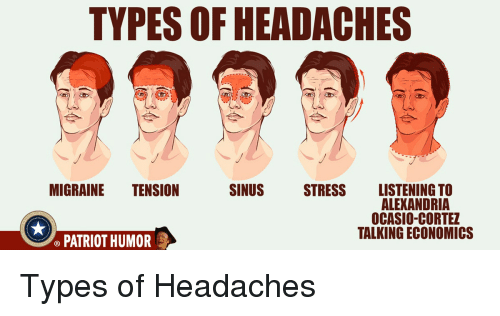 Migraine, Stress, and Economics: TYPES OF HEADACHES  MIGRAINE TENSION  SINUS  STRESS LISTENING TO  ALEXANDRIA  OCASIO-CORTEZ  TALKING ECONOMICS  PATRIOT HUMOR