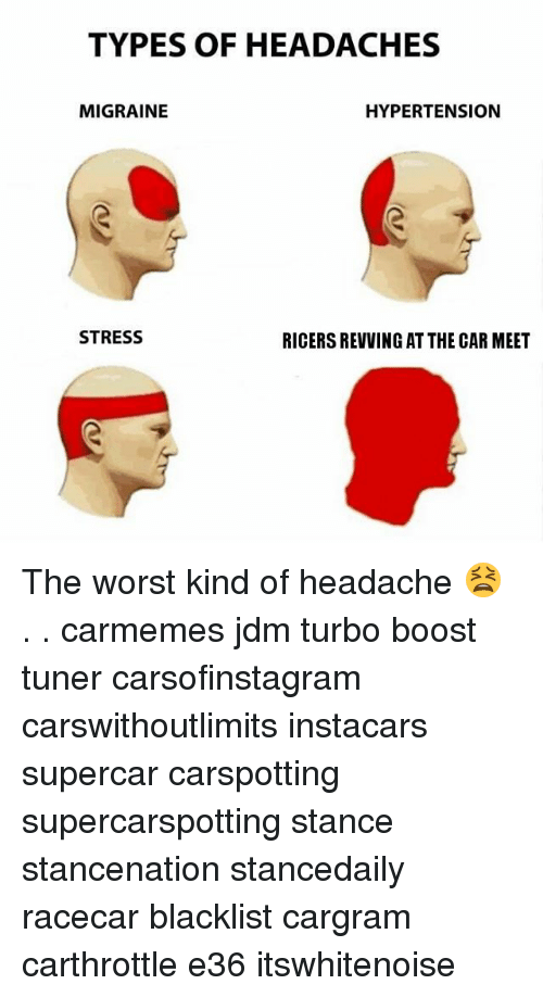 Memes, The Worst, and Boost: TYPES OF HEADACHES  MIGRAINIE  HYPERTENSION  STRESS  RICERS REVVING AT THE CAR MEET The worst kind of headache 😫 . . carmemes jdm turbo boost tuner carsofinstagram carswithoutlimits instacars supercar carspotting supercarspotting stance stancenation stancedaily racecar blacklist cargram carthrottle e36 itswhitenoise