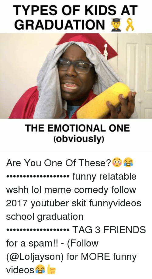 Types Of Kids: TYPES OF KIDS AT  GRADUATION  AA  THE EMOTIONAL ONE  (obviously) Are You One Of These?😳😂 ••••••••••••••••••• funny relatable wshh lol meme comedy follow 2017 youtuber skit funnyvideos school graduation ••••••••••••••••••• TAG 3 FRIENDS for a spam!! - (Follow (@Loljayson) for MORE funny videos😂👍