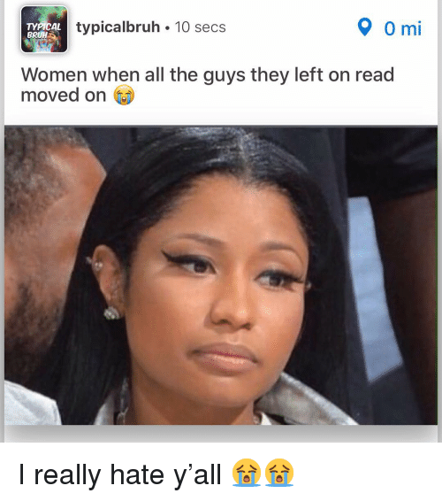 Bruh, Memes, and Women: TYPICAL  BRUH  typicalbruh 10 secs  0 mi  Women when all the guys they left on read  moved on I really hate y'all 😭😭