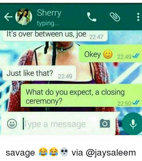 Memes, 🤖, and Expectedly: typing  It's over between us, joe  22:47  Okey  22:49  Just like that?  22:49  What do you expect, a closing  ceremony?  22:50  ype a message savage 😂😂💀 via @jaysaleem