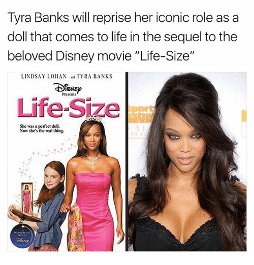 """life size: Tyra Banks will reprise her iconic role as a  doll that comes to life in the sequel tothe  beloved Disney movie """"Life-Size""""  LINDSAY LOHAN  TYRA BANKS  ISNEo  Presents  Life-Size  She was a perfect doll.  Now she's the real thing."""