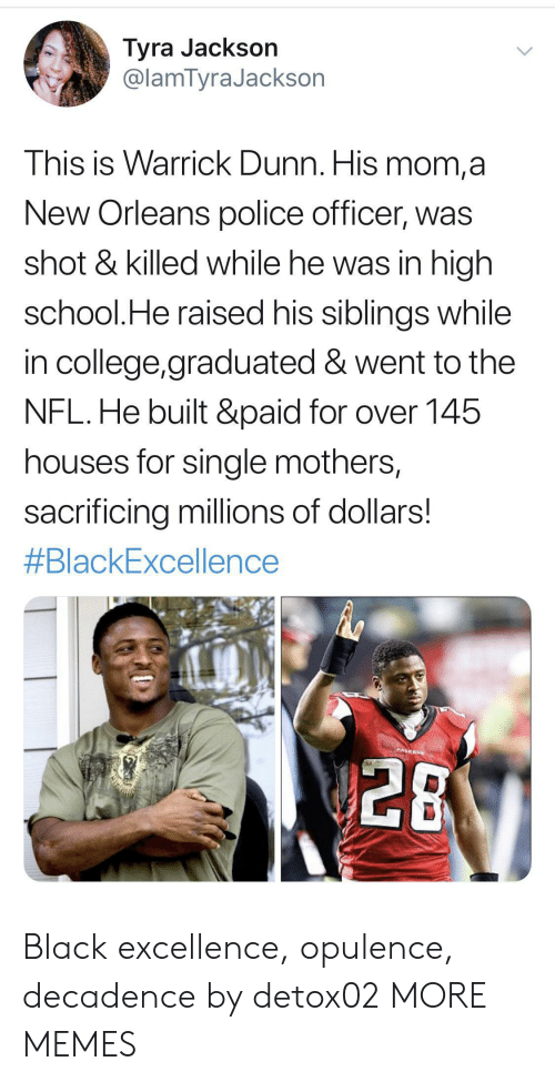 College, Dank, and Memes: Tyra Jackson  @lamTyraJackson  This is Warrick Dunn. His mom,a  New Orleans police officer, was  shot & killed while he was in high  school.He raised his siblings while  in college,graduated & went to the  NFL.He built &paid for over 145  houses for single mothers,  sacrificing millions of dollars!  #BlackExcellence  PALEON  28 Black excellence, opulence, decadence by detox02 MORE MEMES