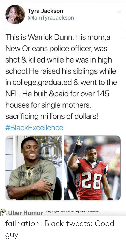 police officer: Tyra Jackson  @lamTyraJackson  This is Warrick Dunn. His mom,a  New Orleans police officer, was  shot & killed while he was in high  school.He raised his siblings while  in college,graduated & went to the  NFL.He built &paid for over 145  houses for single mothers,  sacrificing millions of dollars!  #BlackExcellence  28  Uber Humor  Sexy singles near you, but they are not interested. failnation:  Black tweets: Good guy