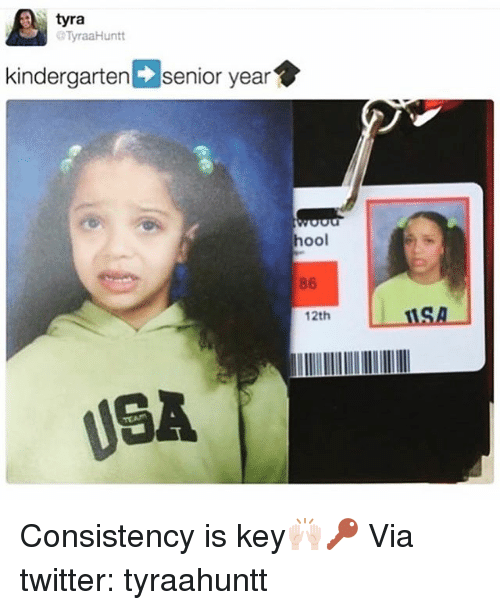 Funny, Twitter, and Senior Year: tyra  TyraaHuntt  kindergarten senior year  hool  86  12th  USA Consistency is key🙌🏻🔑 Via twitter: tyraahuntt