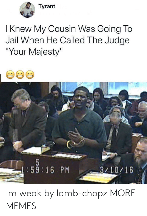 """Dank, Jail, and Memes: Tyrant  I Knew My Cousin Was Going To  Jail When He Called The Judge  """"Your Majesty""""  :59 16. PM  3/10/16 Im weak by lamb-chopz MORE MEMES"""