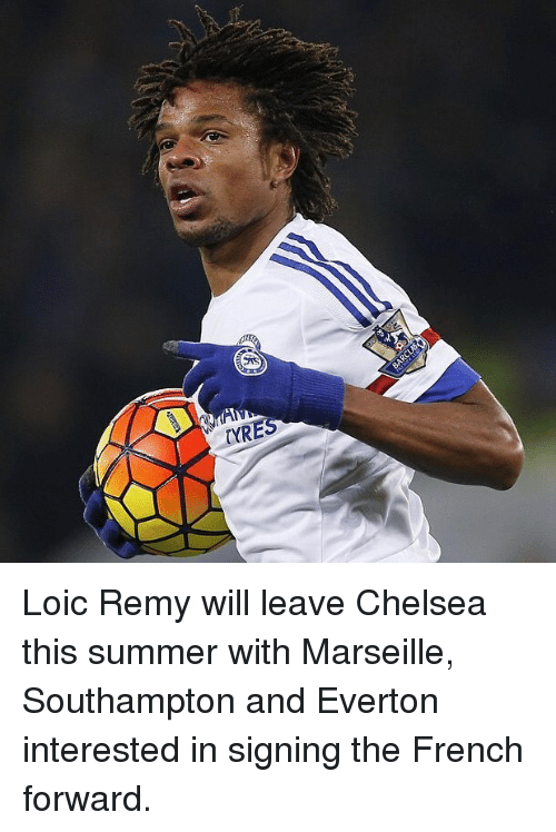 tyre: TYRE Loic Remy will leave Chelsea this summer with Marseille, Southampton and Everton interested in signing the French forward.