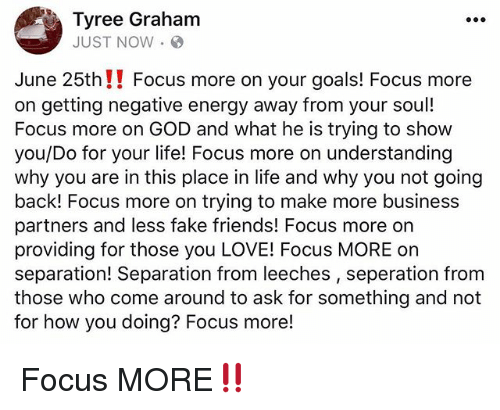 tyree: Tyree Graham  JUST NOW.  June 25th!! Focus more on your goals! Focus more  on getting negative energy away from your sou!  Focus more on GOD and what he is trying to show  you/Do for your life! Focus more on understanding  why you are in this place in life and why you not going  back! Focus more on trying to make more business  partners and less fake friends! Focus more orn  providing for those you LOVE! Focus MORE on  separation! Separation from leeches, seperation from  those who come around to ask for something and not  for how you doing? Focus more! Focus MORE‼️