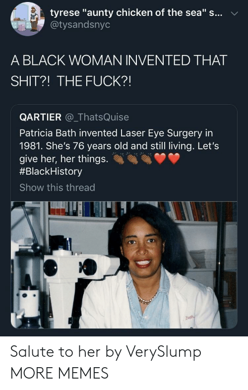 "Dank, Memes, and Shit: tyrese ""aunty chicken of the sea"" s... v  @tysandsnyo  A BLACK WOMAN INVENTED THAT  SHIT?! THE FUCK?!  QARTIER _ThatsQuise  Patricia Bath invented Laser Eye Surgery in  1981. She's 76 years old and still living. Let's  give her, her things.  #Black-istory  Show this thread Salute to her by VerySlump MORE MEMES"