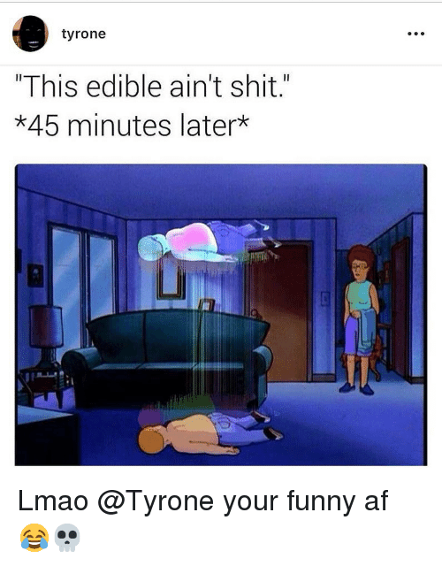 """Af, Funny, and Lmao: tyrone  """"This edible ain't shit.""""  *45 minutes later  Li Lmao @Tyrone your funny af 😂💀"""