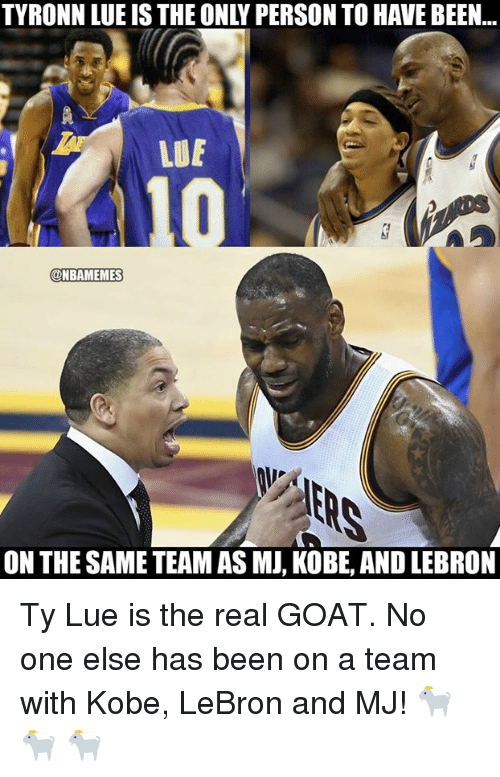 Kobe Lebron: TYRONN LUE IS THE ONLY PERSON TO HAVE BEEN...  LUE  @NBAMEMES  ON THE SAME TEAM AS MJ, KOBE, AND LEBRON Ty Lue is the real GOAT.   No one else has been on a team with Kobe, LeBron and MJ! 🐐 🐐 🐐