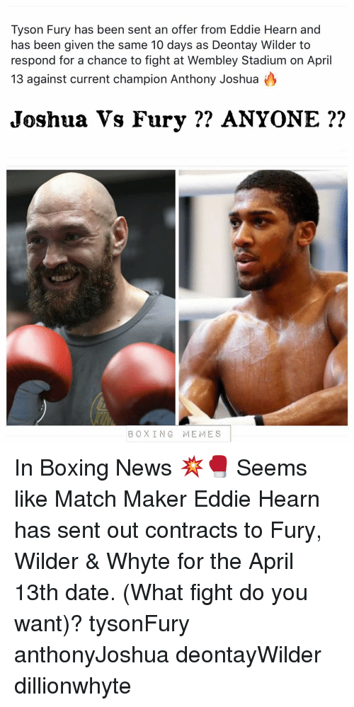 Boxing, Memes, and News: Tyson Fury has been sent an offer from Eddie Hearn and  has been given the same 10 days as Deontay Wilder to  respond for a chance to fight at Wembley Stadium on April  13 against current champion Anthony Joshua  Joshua Vs Fury ?? ANYONE ??  2.  BOXING MEMES In Boxing News 💥🥊 Seems like Match Maker Eddie Hearn has sent out contracts to Fury, Wilder & Whyte for the April 13th date. (What fight do you want)? tysonFury anthonyJoshua deontayWilder dillionwhyte