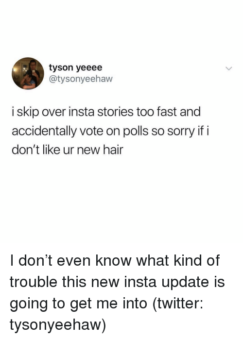 Sorry, Twitter, and Hair: tyson yeeee  @tysonyeehaw  i skip over insta stories too fast and  accidentally vote on polls so sorry if i  don't like ur new hair I don't even know what kind of trouble this new insta update is going to get me into (twitter: tysonyeehaw)
