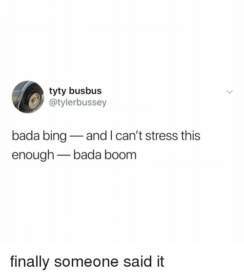 Bing, Relatable, and Bada: tyty busbus  @tylerbussey  bada bing-and I can't stress this  enough bada boom finally someone said it