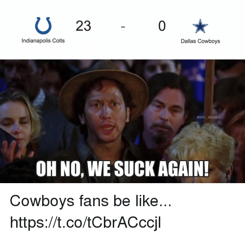 Be Like, Indianapolis Colts, and Dallas Cowboys: U 23  0  Indianapolis Colts  Dallas Cowboys  @NFL MEMES  OH NO, WE SUCK AGAIN Cowboys fans be like... https://t.co/tCbrACccjl