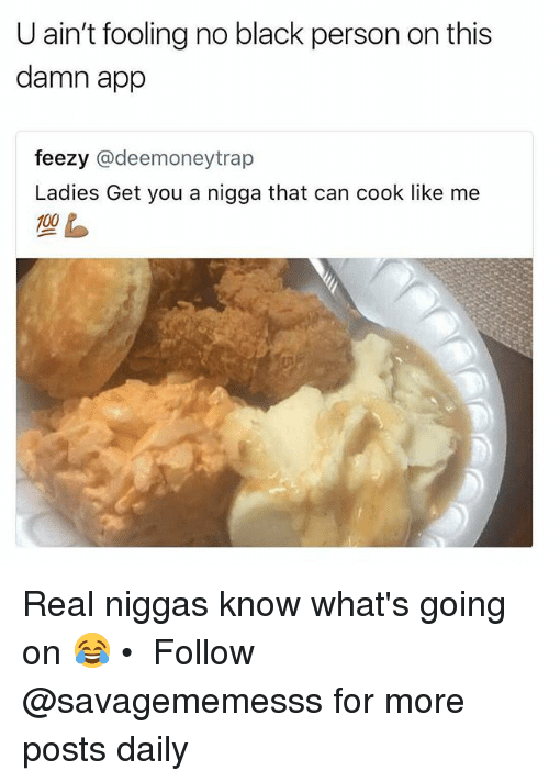 Cooke: U ain't fooling no black person on this  damn app  feezy @deemoneytrap  Ladies Get you a nigga that can cook like me Real niggas know what's going on 😂 • ➫➫ Follow @savagememesss for more posts daily
