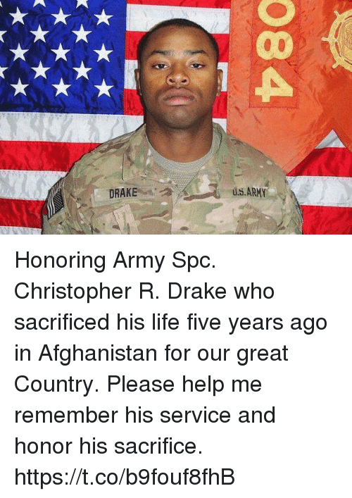 spc: u..ARMY  DRAKE Honoring Army Spc. Christopher R. Drake who sacrificed his life five years ago in Afghanistan for our great Country. Please help me remember his service and honor his sacrifice. https://t.co/b9fouf8fhB