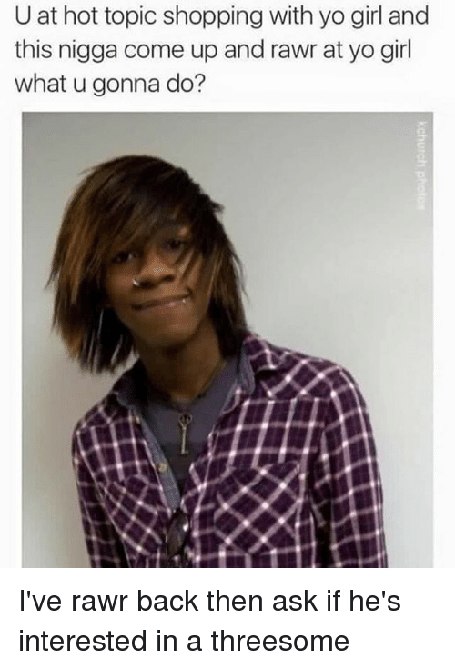 Hot Topic: U at hot topic shopping with yo girl and  this nigga come up and rawr at yo girl  what u gonna do? I've rawr back then ask if he's interested in a threesome