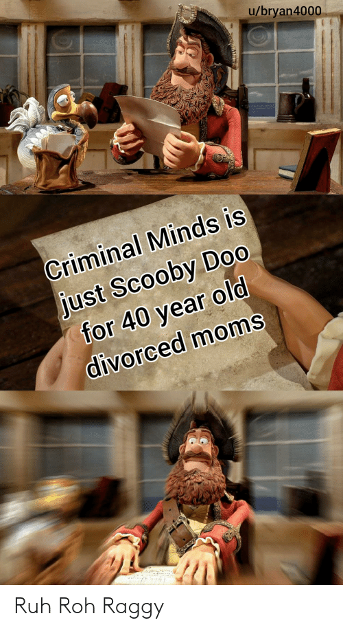 Divorced: u/bryan4000  Criminal Minds is  just Scooby Do0  for 40 year old  divorced moms Ruh Roh Raggy