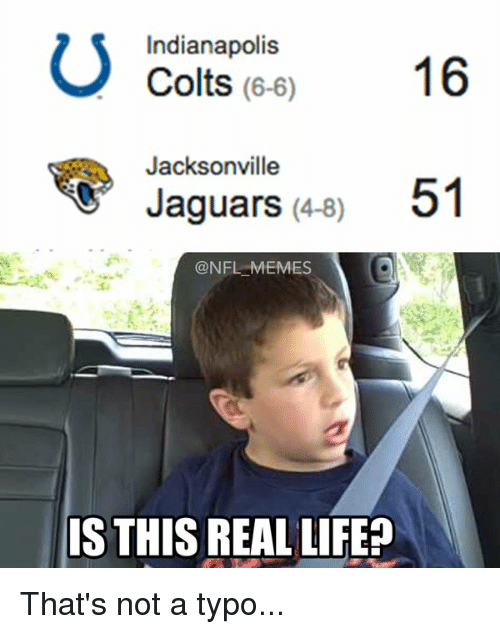Indianapolis, Jaguar, and Jacksonville Jaguars: U Colts (6-6)  16  Indianapolis  Jacksonville  Jaguars (4-8)  51  @NFL MEMES  IS THIS REALLIFE That's not a typo...