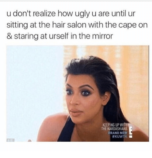 Keeping Up With The Kardashians: u don't realize how ugly u are until ur  sitting at the hair salon with the cape on  & staring at urself in the mirror  KEEPING UP WITh  THE KARDASHIANS  BRAND NEW  #KUWTK ■