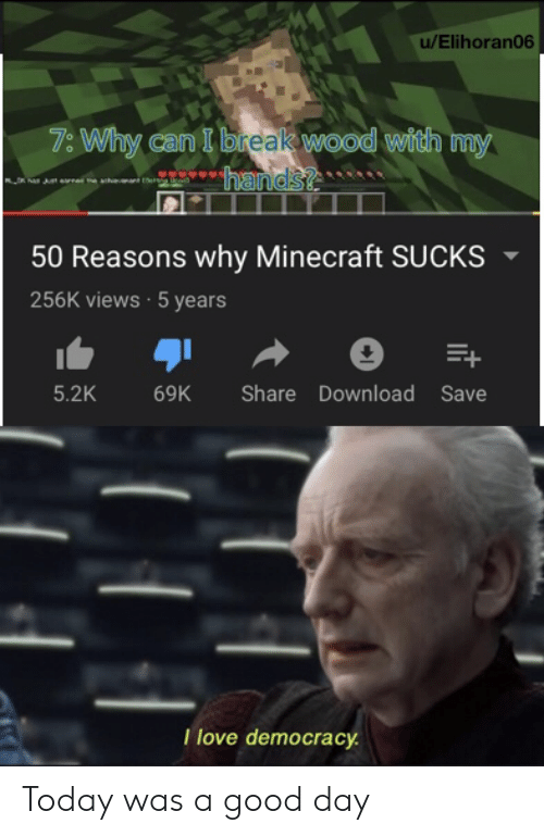 views: u/Elihoran06  7: Why can I break wood with my  hands?  50 Reasons why Minecraft SUCKS  256K views 5 years  5.2K  Share Download Save  69K  Tlove democracy Today was a good day