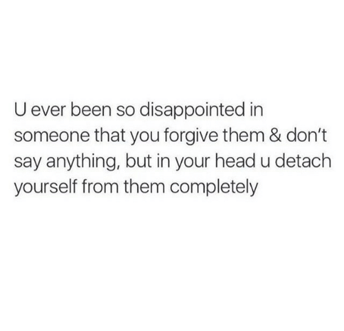 Detach: U ever been so disappointed in  someone that you forgive them & don't  say anything, but in your head u detach  yourself from them completely
