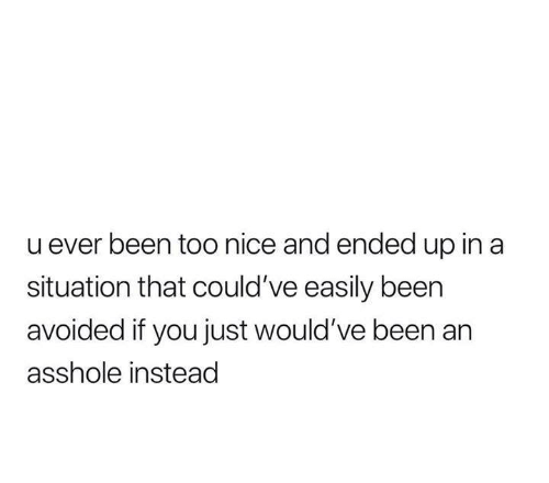 Funny, Tumblr, and Nice: u ever been too nice and ended up in a  situation that could've easily been  avoided if you just would've been an  asshole instead