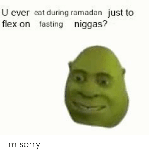 Flexing, Sorry, and Ramadan: U ever eat during ramadan just to  flex on fasting niggas? im sorry