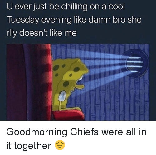 Funny, Chiefs, and Cool: U ever just be chilling on a cool  Tuesday evening like damn bro she  rlly doesn't like me Goodmorning Chiefs were all in it together 😔