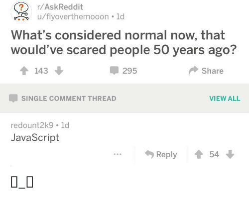 Single, Askreddit, and Javascript: ?  u/flyoverthemooon 1d  r/AskReddit  What's considered normal now, that  would've scared people 50 years ago?  143  295  Share  VIEW ALL  SINGLE COMMENT THREAD  redount2k9 1d  JavaScript  Reply  54 ಠ_ಠ