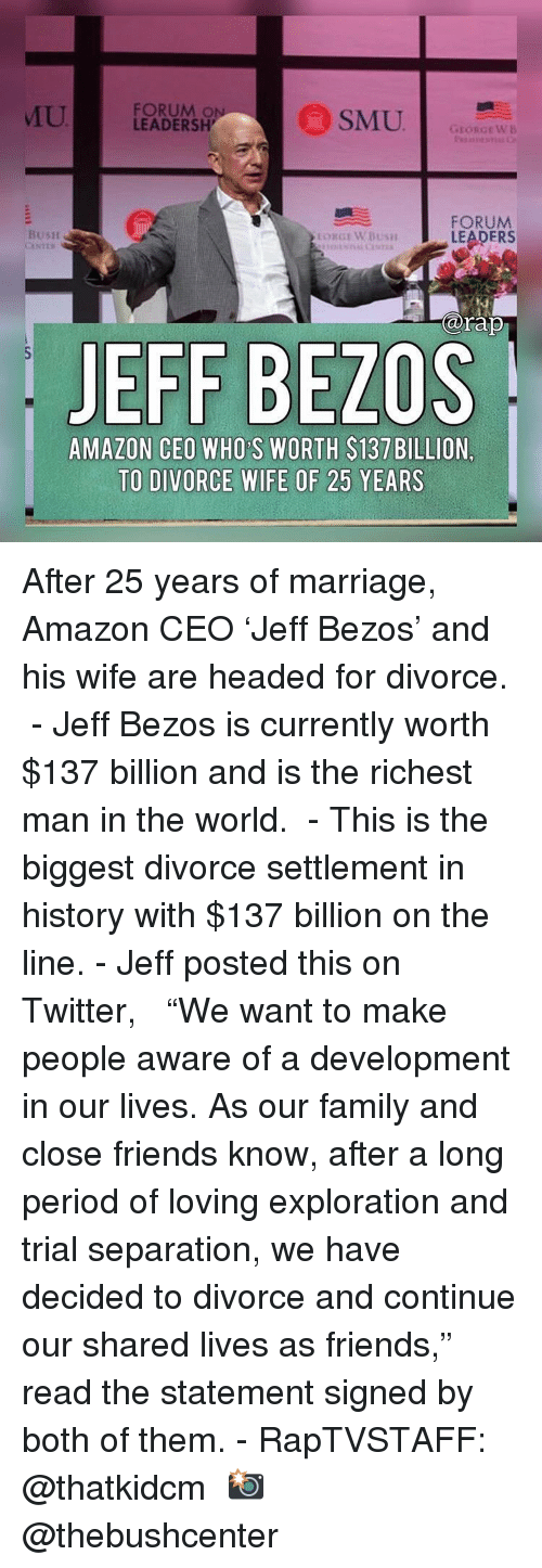 "exploration: U  FORUM O  LEADERSH  GEORGEWB  FORUM  LEADERS  BusH  arap  JEFF BEZOS  AMAZON CEO WHO S WORTH $137 BILLION,  TO DIVORCE WIFE OF 25 YEARS After 25 years of marriage, Amazon CEO 'Jeff Bezos' and his wife are headed for divorce. ⁣ -⁣ Jeff Bezos is currently worth $137 billion and is the richest man in the world. ⁣ -⁣ This is the biggest divorce settlement in history with $137 billion on the line.⁣ -⁣ Jeff posted this on Twitter, ⁣ ⁣ ""We want to make people aware of a development in our lives. As our family and close friends know, after a long period of loving exploration and trial separation, we have decided to divorce and continue our shared lives as friends,"" read the statement signed by both of them.⁣ -⁣ RapTVSTAFF: @thatkidcm⁣ 📸 @thebushcenter⁣"