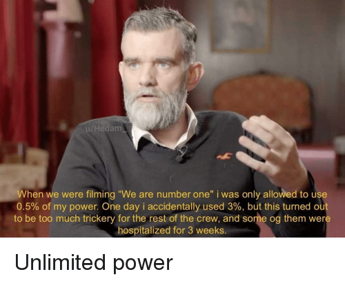 """Too Much, Power, and The Crew: u/Hedam  When we were filming """"We are number one"""" i was only allowed to use  0.5% of my power. One day i accidentally used 3%, but this turned out  to be too much trickery for the rest of the crew, and some og them were  hospitalized for 3 weeks Unlimited power"""