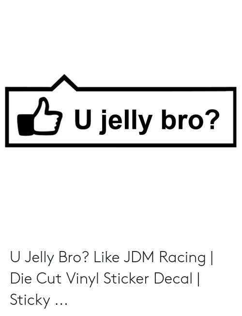 Sticker Decal: U jelly bro? U Jelly Bro? Like JDM Racing | Die Cut Vinyl Sticker Decal | Sticky ...