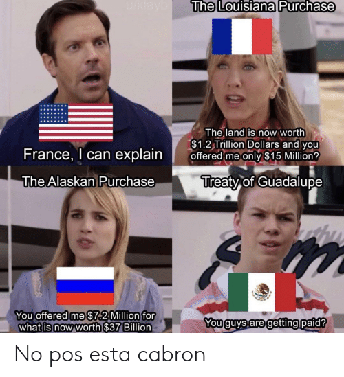 Purchase: u/klayb  The Louisiana Purchase  The land is now worth  $1.2 Trillion Dollars and you  offered me only $15 Million?  France, I can explain  Treaty of Guadalupe  The Alaskan Purchase  You offered me $7.2 Million for  what is now worth $37 Billion  You guys are getting paid? No pos esta cabron