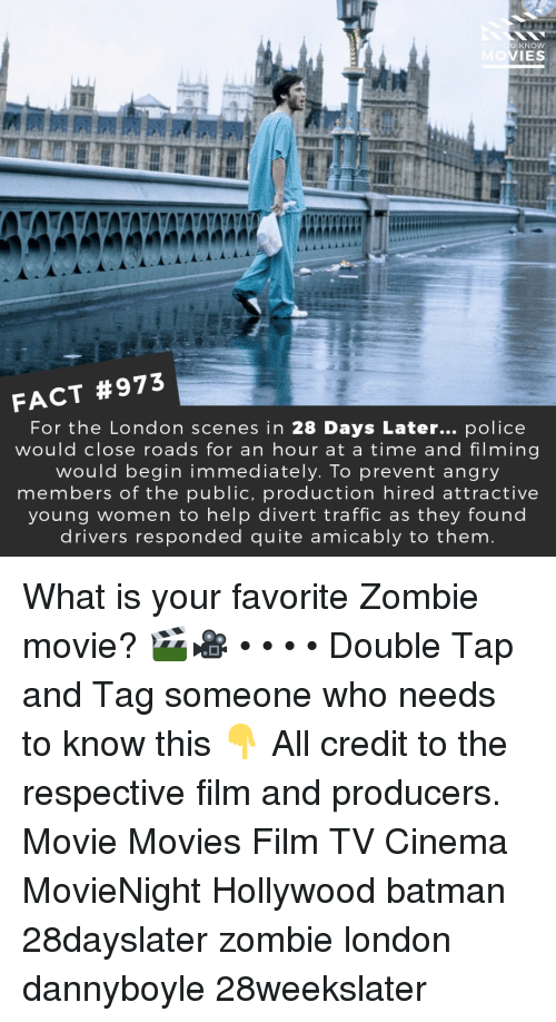 Batman, Memes, and Movies: U KNOW  IES  FACT #973  For the London scenes in 28 Days Later... police  would close roads for an hour at a time and filming  would begin immediately. To prevent angry  members of the public, production hired attractive  young women to help divert traffic as they found  drivers responded quite amicably to them What is your favorite Zombie movie? 🎬🎥 • • • • Double Tap and Tag someone who needs to know this 👇 All credit to the respective film and producers. Movie Movies Film TV Cinema MovieNight Hollywood batman 28dayslater zombie london dannyboyle 28weekslater