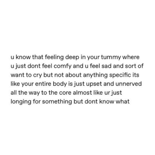 Sad, The Core, and All The: u know that feeling deep in your tummy where  u just dont feel comfy and u feel sad and sort of  want to cry but not about anything specific its  like your entire body is just upset and unnerved  all the way to the core almost like urjust  longing for something but dont know what
