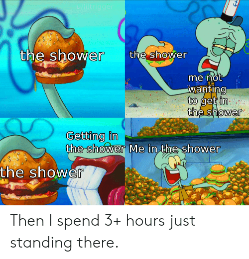 In The Shower: u/liltrigger  the shower  the shower  me not  wanting  to get in  the shower  Getting in  the shower Me in the shower  the shower Then I spend 3+ hours just standing there.