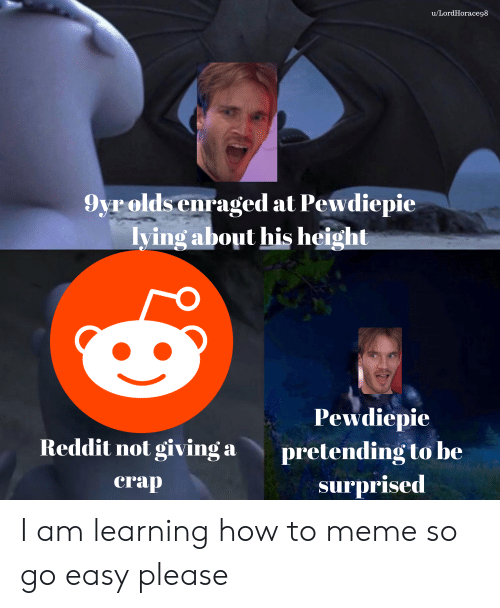 Meme, Reddit, and How To: u/LordHorace98  9yr olds enraged at Pewdiepie  lying about his height  Pewdiepie  Reddit not giving a  pretending to be  crap  surprised I am learning how to meme so go easy please